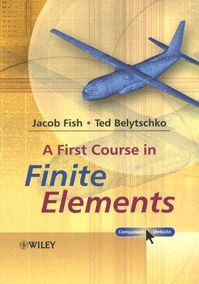 A First Course in Finite Elements By Fish, Jacob/ Belytschko, Ted